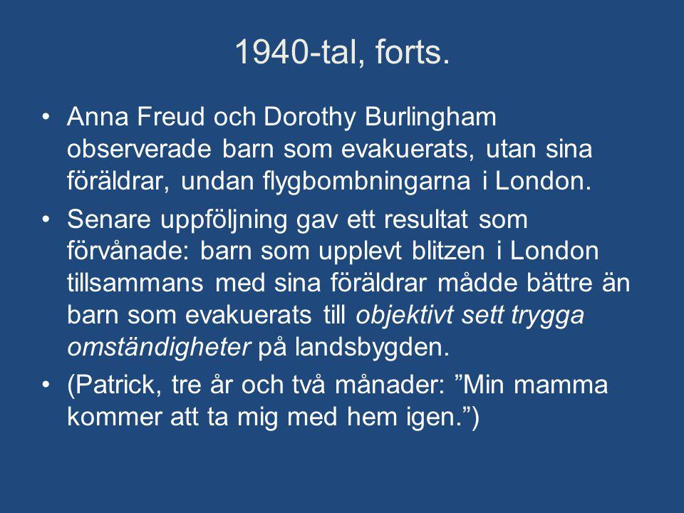 1940-tal, forts. •Anna Freud och Dorothy Burlingham observerade barn som evakuerats, utan sina föräldrar, undan flygbombningarna i London. •Senare upp