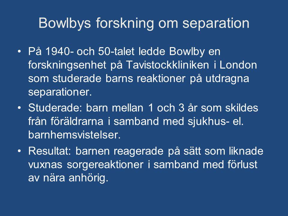 Bowlbys forskning om separation •På 1940- och 50-talet ledde Bowlby en forskningsenhet på Tavistockkliniken i London som studerade barns reaktioner på