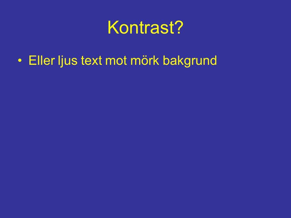 Kontrast? •Eller ljus text mot mörk bakgrund