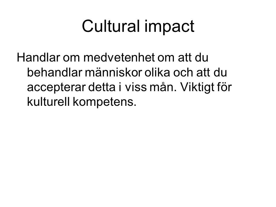 Cultural impact Handlar om medvetenhet om att du behandlar människor olika och att du accepterar detta i viss mån. Viktigt för kulturell kompetens.