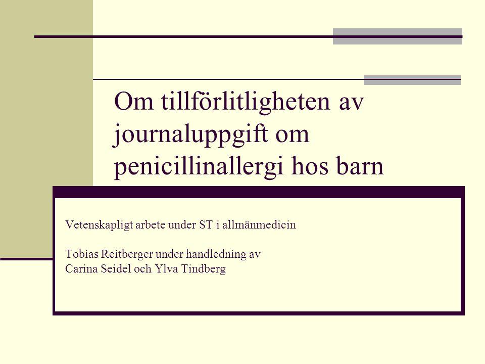Om tillförlitligheten av journaluppgift om penicillinallergi hos barn Vetenskapligt arbete under ST i allmänmedicin Tobias Reitberger under handlednin