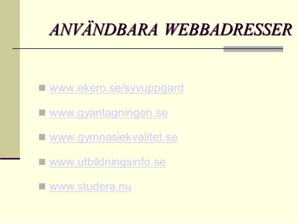 ANVÄNDBARA WEBBADRESSER  www.ekero.se/syvuppgard www.ekero.se/syvuppgard  www.gyantagningen.se www.gyantagningen.se  www.gymnasiekvalitet.se www.gymnasiekvalitet.se  www.utbildningsinfo.se www.utbildningsinfo.se  www.studera.nu www.studera.nu