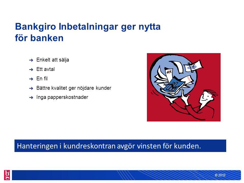 © 2012 Bankgiro Inbetalningar ger nytta för banken Enkelt att sälja Ett avtal En fil Bättre kvalitet ger nöjdare kunder Inga papperskostnader Hanterin