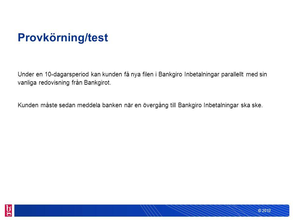 © 2012 Provkörning/test Under en 10-dagarsperiod kan kunden få nya filen i Bankgiro Inbetalningar parallellt med sin vanliga redovisning från Bankgiro