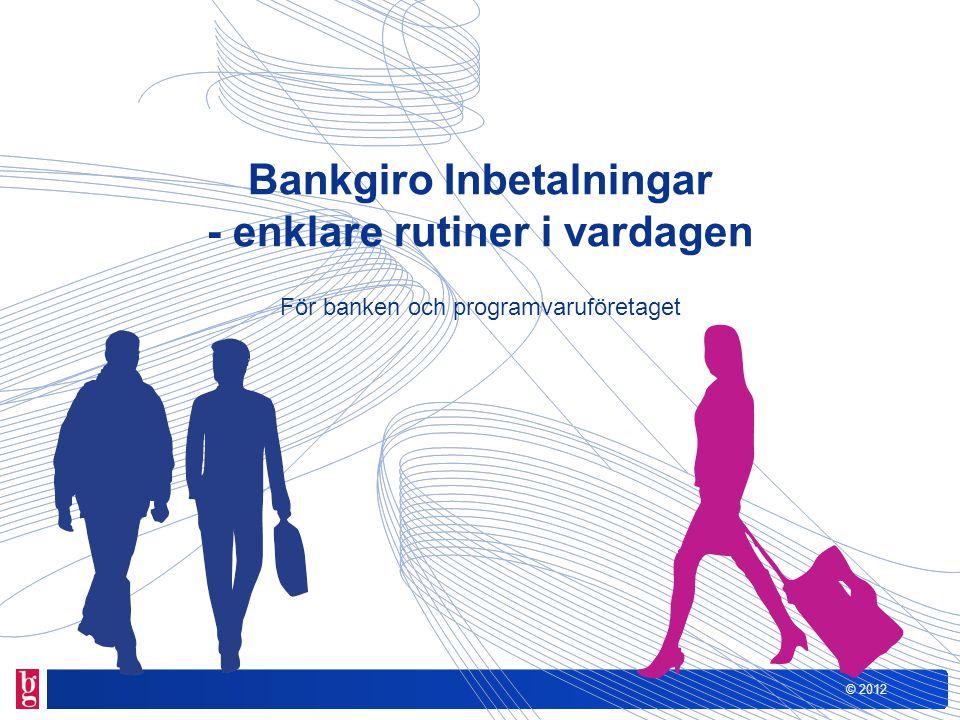 © 2012 Förutsättningar För att kunna anslutas till Bankgiro Inbetalningar behöver kunden: Ett affärssystem som kan ta emot och använda redovisning i den nya layouten Ett avtal med banken om Bankgiro Inbetalningar En kommunikationslösning (via Bankgirot eller banken)