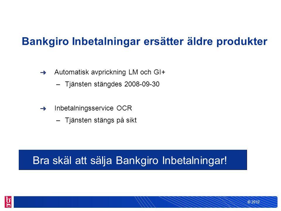 © 2012 Bankgiro Inbetalningar ersätter äldre produkter Automatisk avprickning LM och GI+ –Tjänsten stängdes 2008-09-30 Inbetalningsservice OCR –Tjänst