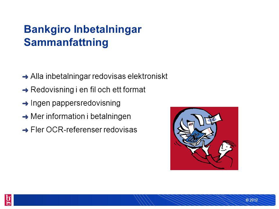 © 2012 Bankgiro Inbetalningar Sammanfattning Alla inbetalningar redovisas elektroniskt Redovisning i en fil och ett format Ingen pappersredovisning Me