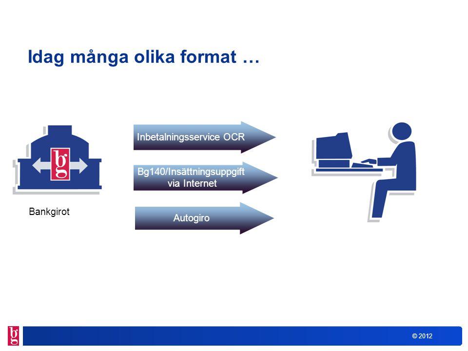 © 2012 Idag många olika format … Bg140/Insättningsuppgift via Internet Inbetalningsservice OCR Bankgirot Autogiro