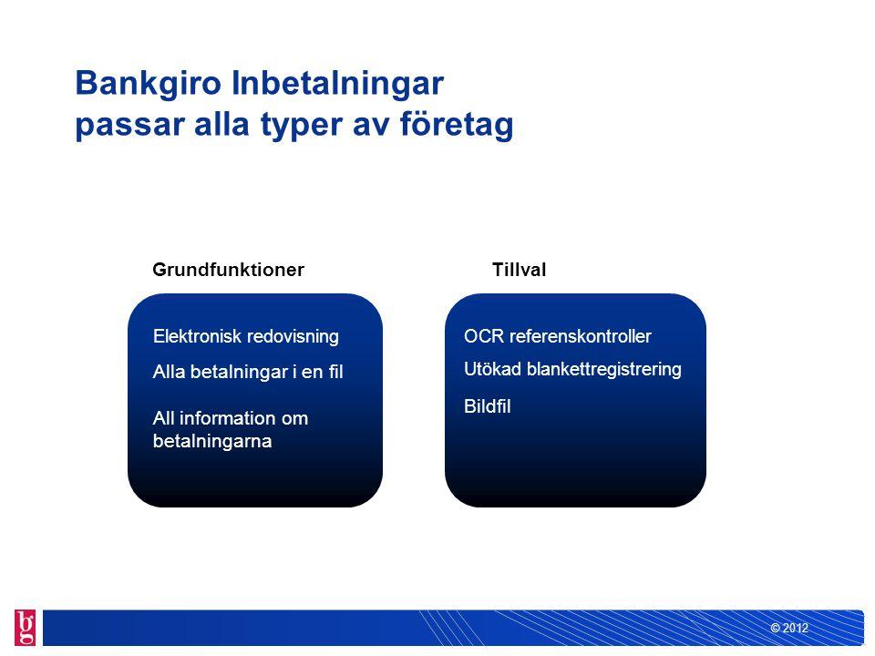 © 2012 Bankgiro Inbetalningar passar alla typer av företag Elektronisk redovisning Alla betalningar i en fil All information om betalningarna OCR refe