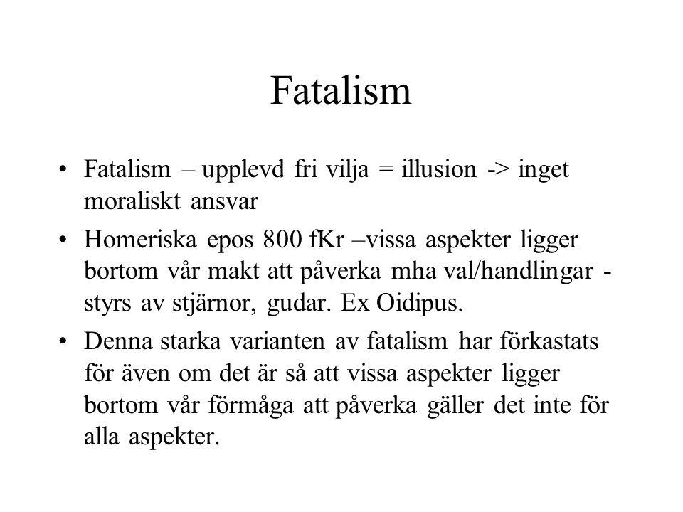 Fatalism •Fatalism – upplevd fri vilja = illusion -> inget moraliskt ansvar •Homeriska epos 800 fKr –vissa aspekter ligger bortom vår makt att påverka mha val/handlingar - styrs av stjärnor, gudar.