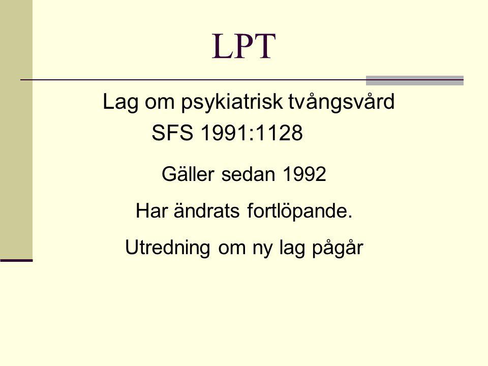 LPT Lag om psykiatrisk tvångsvård SFS 1991:1128 Gäller sedan 1992 Har ändrats fortlöpande. Utredning om ny lag pågår