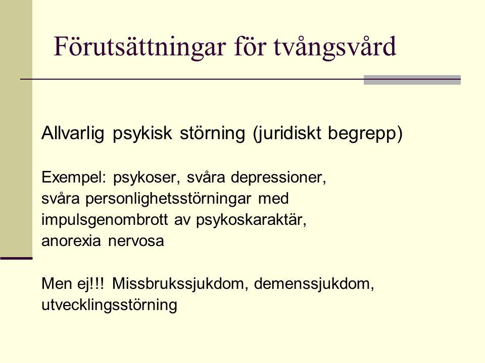 Förutsättningar för tvångsvård Allvarlig psykisk störning (juridiskt begrepp) Exempel: psykoser, svåra depressioner, svåra personlighetsstörningar med