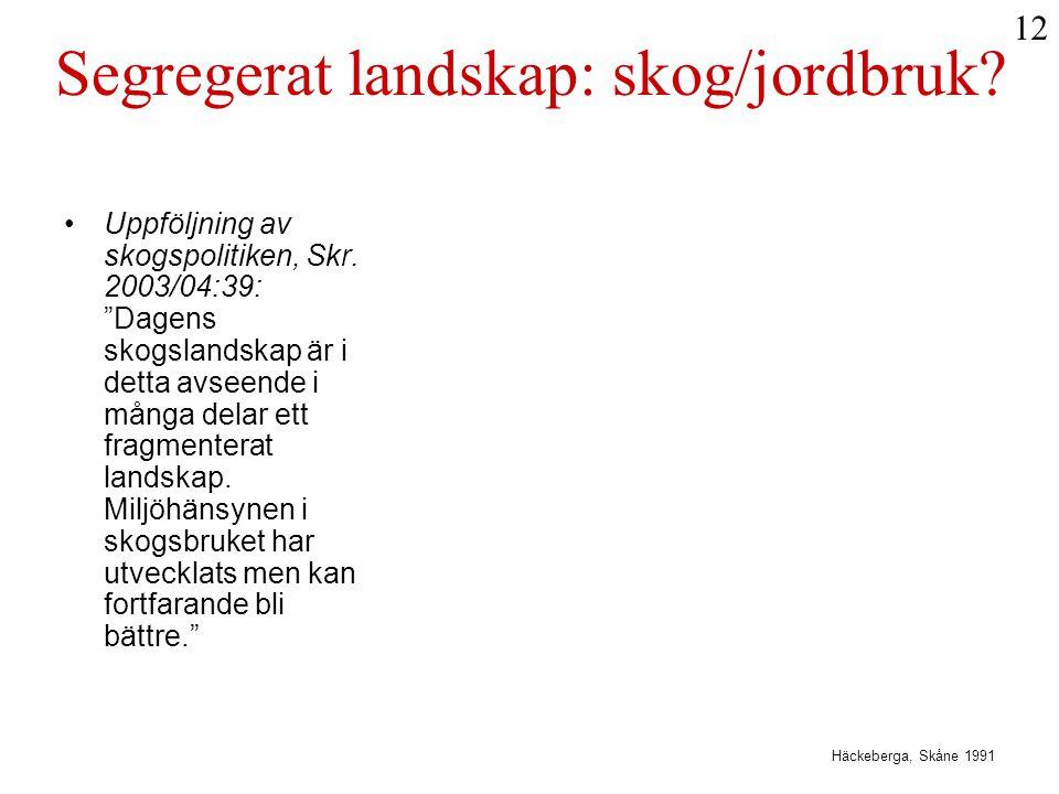 """Segregerat landskap: skog/jordbruk? •Uppföljning av skogspolitiken, Skr. 2003/04:39: """"Dagens skogslandskap är i detta avseende i många delar ett fragm"""