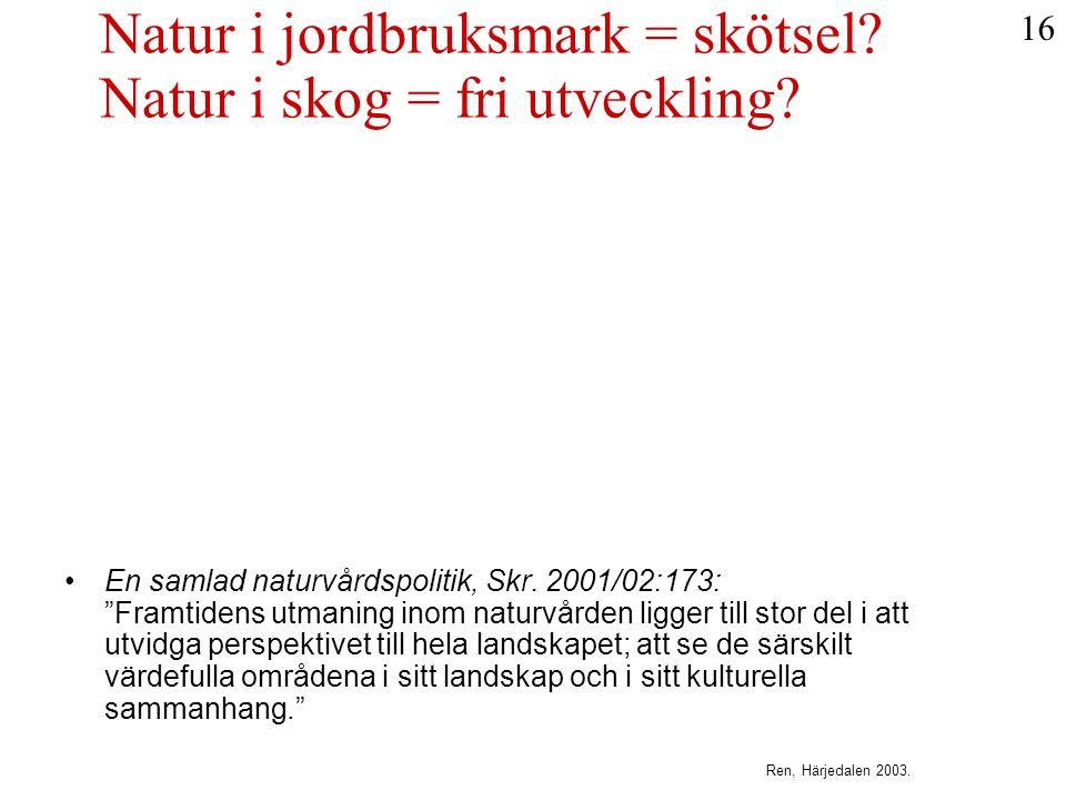 """Natur i jordbruksmark = skötsel? Natur i skog = fri utveckling? •En samlad naturvårdspolitik, Skr. 2001/02:173: """"Framtidens utmaning inom naturvården"""