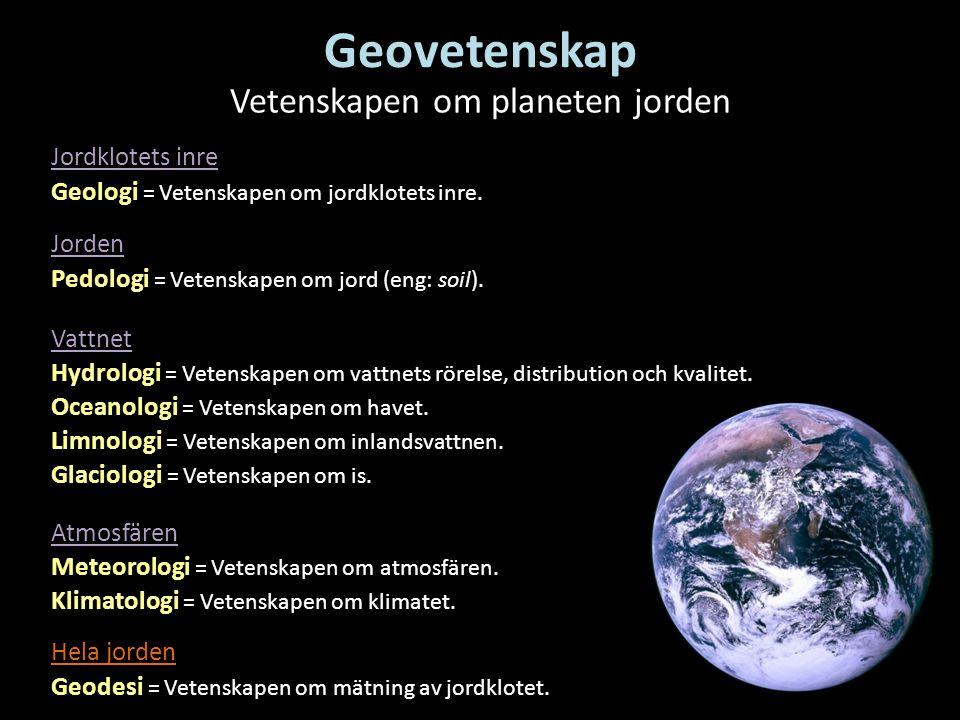 Glaciologi = Vetenskapen om is. Hydrologi = Vetenskapen om vattnets rörelse, distribution och kvalitet. Geovetenskap Vetenskapen om planeten jorden Me