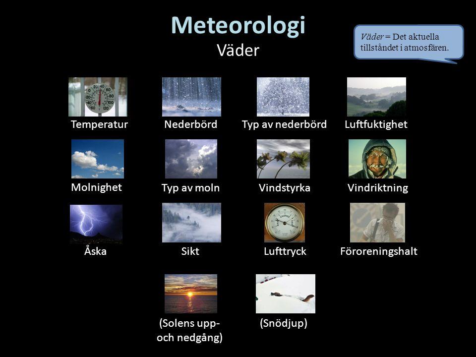 Väder TemperaturNederbörd Vindstyrka ÅskaSikt Typ av nederbörd Molnighet Typ av molnVindriktning Lufttryck Luftfuktighet (Snödjup)(Solens upp- och nedgång) Föroreningshalt Väder = Det aktuella tillståndet i atmosfären.