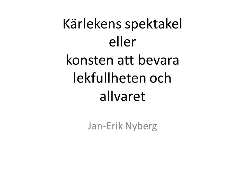 Kärlekens spektakel eller konsten att bevara lekfullheten och allvaret Jan-Erik Nyberg