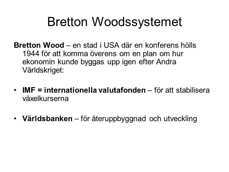 Bretton Woodssystemet Bretton Wood – en stad i USA där en konferens hölls 1944 för att komma överens om en plan om hur ekonomin kunde byggas upp igen efter Andra Världskriget: •IMF = internationella valutafonden – för att stabilisera växelkurserna •Världsbanken – för återuppbyggnad och utveckling