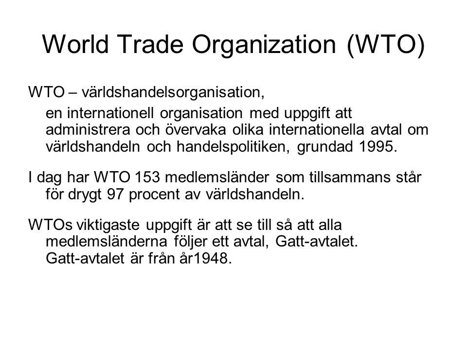 World Trade Organization (WTO) WTO – världshandelsorganisation, en internationell organisation med uppgift att administrera och övervaka olika internationella avtal om världshandeln och handelspolitiken, grundad 1995.
