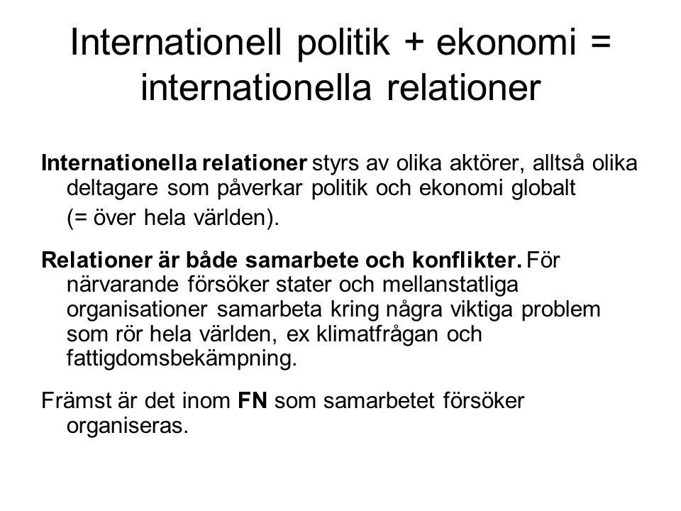 Internationell politik + ekonomi = internationella relationer Internationella relationer styrs av olika aktörer, alltså olika deltagare som påverkar politik och ekonomi globalt (= över hela världen).