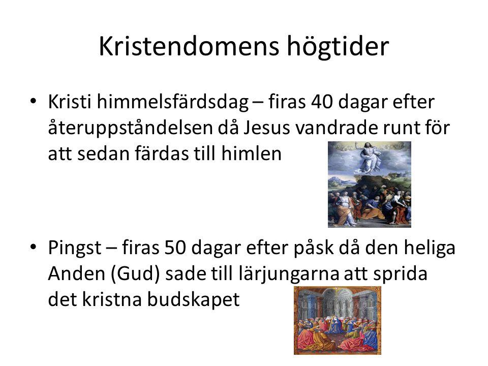 Kristendomens högtider • Kristi himmelsfärdsdag – firas 40 dagar efter återuppståndelsen då Jesus vandrade runt för att sedan färdas till himlen • Pingst – firas 50 dagar efter påsk då den heliga Anden (Gud) sade till lärjungarna att sprida det kristna budskapet
