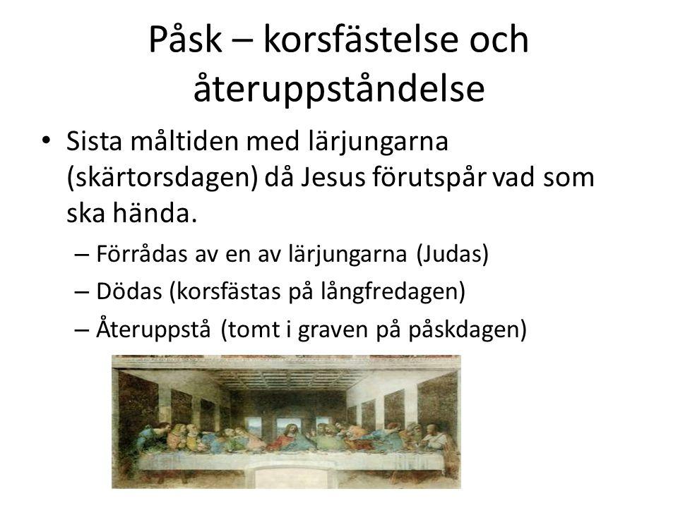 Påsk – korsfästelse och återuppståndelse • Sista måltiden med lärjungarna (skärtorsdagen) då Jesus förutspår vad som ska hända.