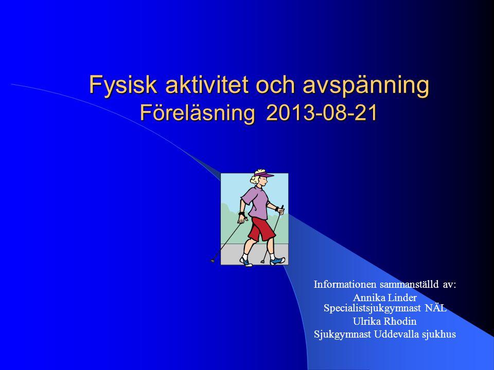 Fysisk aktivitet och avspänning Föreläsning 2013-08-21 Informationen sammanställd av: Annika Linder Specialistsjukgymnast NÄL Ulrika Rhodin Sjukgymnast Uddevalla sjukhus