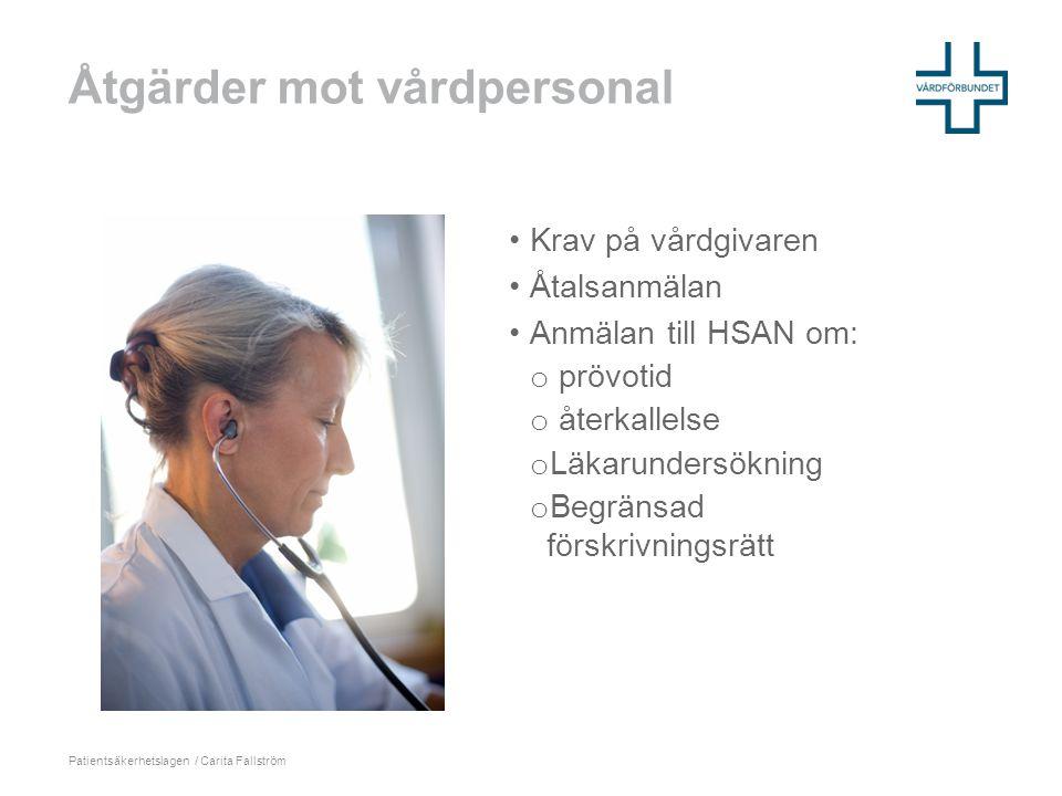 Åtgärder mot vårdpersonal Patientsäkerhetslagen / Carita Fallström •Krav på vårdgivaren •Åtalsanmälan •Anmälan till HSAN om: o prövotid o återkallelse