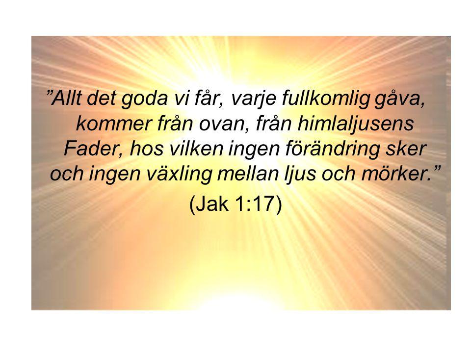 """""""Allt det goda vi får, varje fullkomlig gåva, kommer från ovan, från himlaljusens Fader, hos vilken ingen förändring sker och ingen växling mellan lju"""