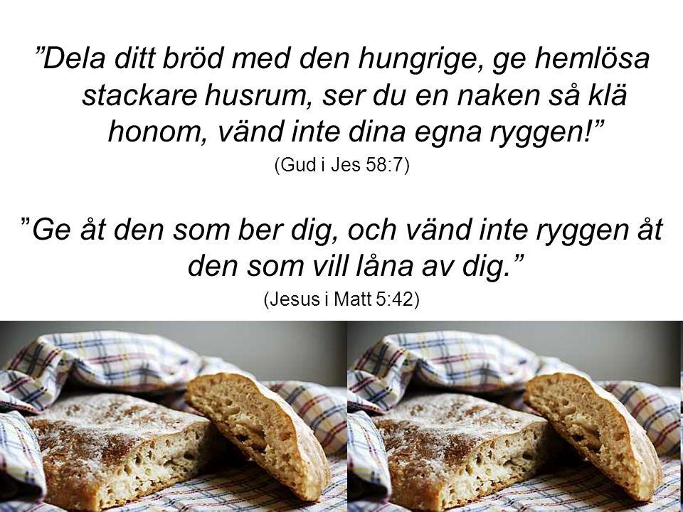 """""""Dela ditt bröd med den hungrige, ge hemlösa stackare husrum, ser du en naken så klä honom, vänd inte dina egna ryggen!"""" (Gud i Jes 58:7) """"Ge åt den s"""