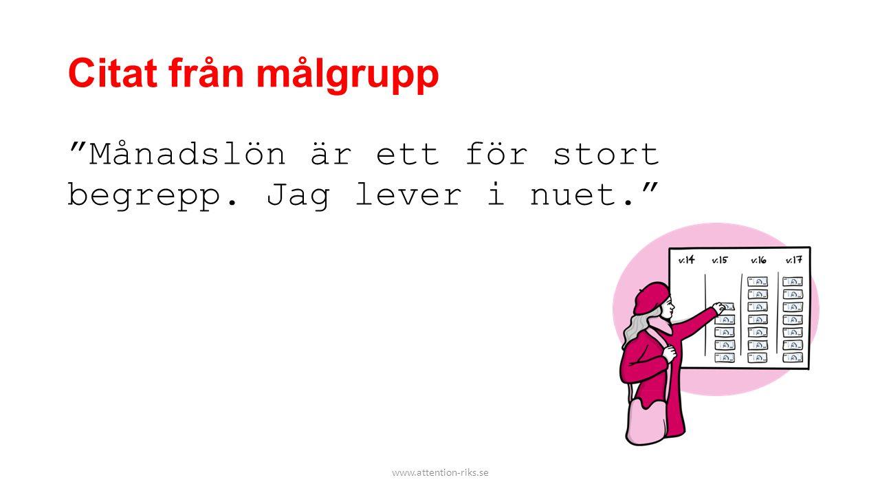 """Citat från målgrupp """"Månadslön är ett för stort begrepp. Jag lever i nuet."""" www.attention-riks.se"""