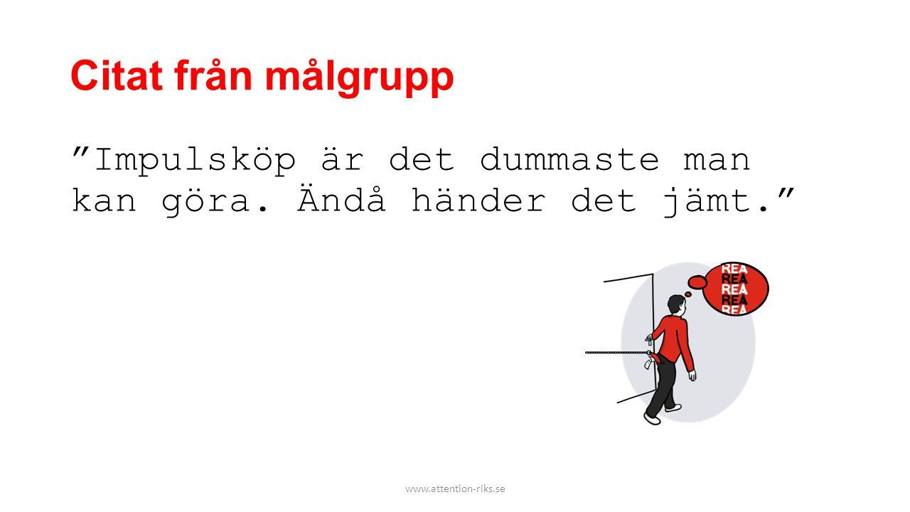 """Citat från målgrupp """"Impulsköp är det dummaste man kan göra. Ändå händer det jämt."""" www.attention-riks.se"""