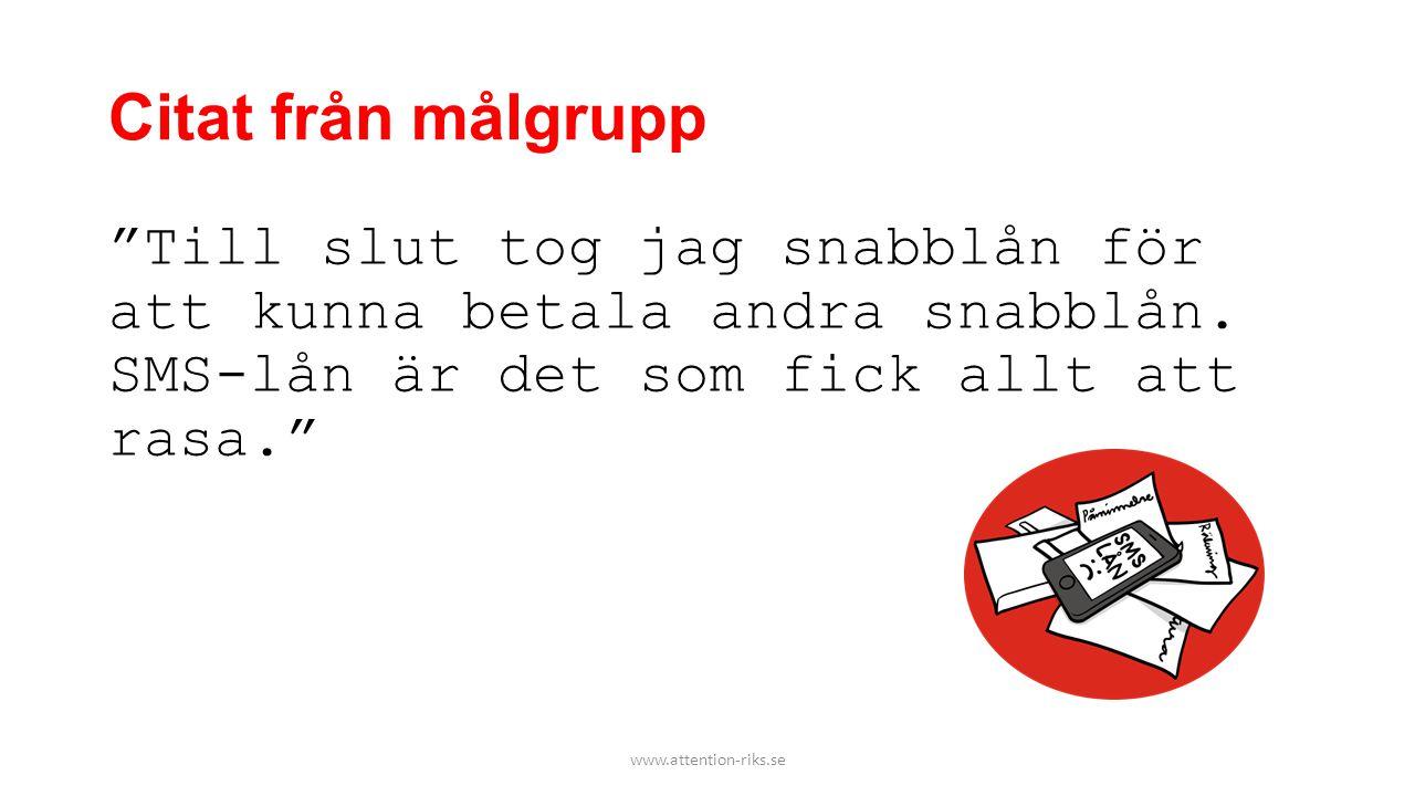 """Citat från målgrupp """"Till slut tog jag snabblån för att kunna betala andra snabblån. SMS-lån är det som fick allt att rasa."""" www.attention-riks.se"""