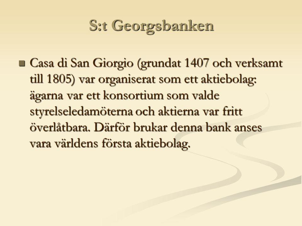 S:t Georgsbanken  Casa di San Giorgio (grundat 1407 och verksamt till 1805) var organiserat som ett aktiebolag: ägarna var ett konsortium som valde styrelseledamöterna och aktierna var fritt överlåtbara.