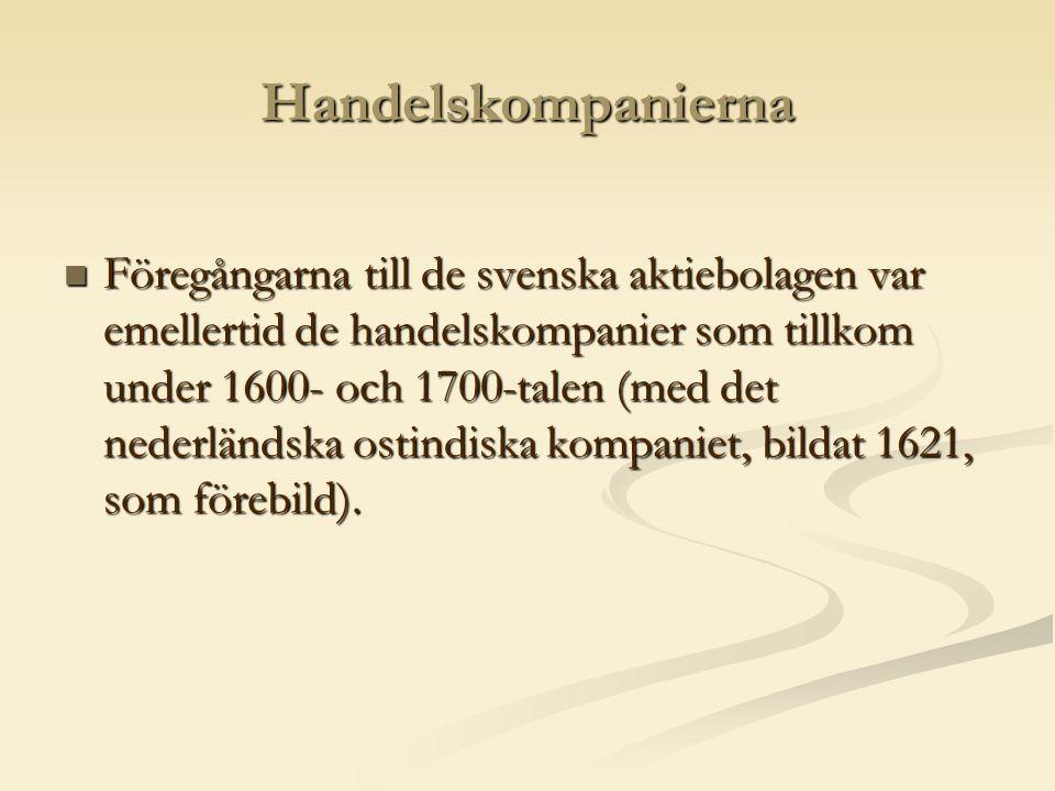 Handelskompanierna  Föregångarna till de svenska aktiebolagen var emellertid de handelskompanier som tillkom under 1600- och 1700-talen (med det nederländska ostindiska kompaniet, bildat 1621, som förebild).