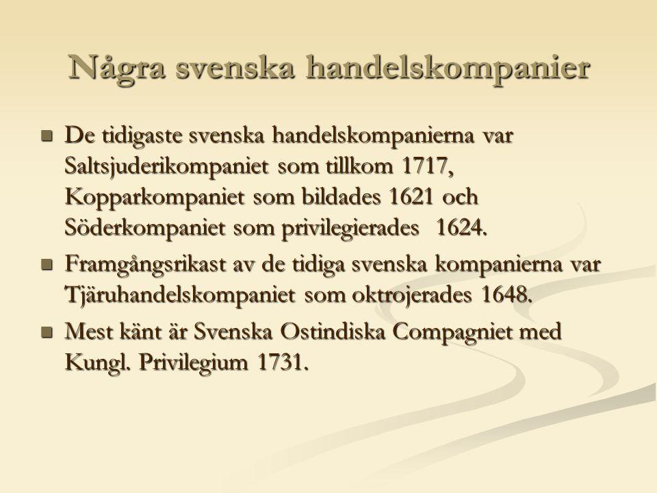 Några svenska handelskompanier  De tidigaste svenska handelskompanierna var Saltsjuderikompaniet som tillkom 1717, Kopparkompaniet som bildades 1621 och Söderkompaniet som privilegierades 1624.