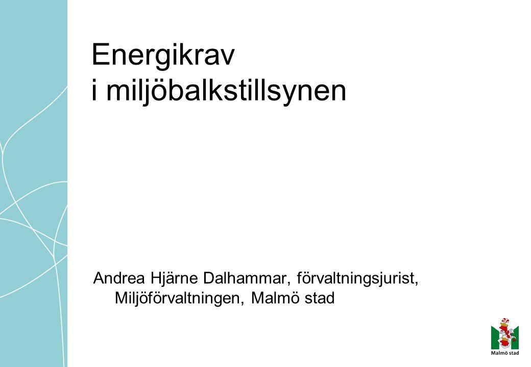 Energikrav i miljöbalkstillsynen Andrea Hjärne Dalhammar, förvaltningsjurist, Miljöförvaltningen, Malmö stad