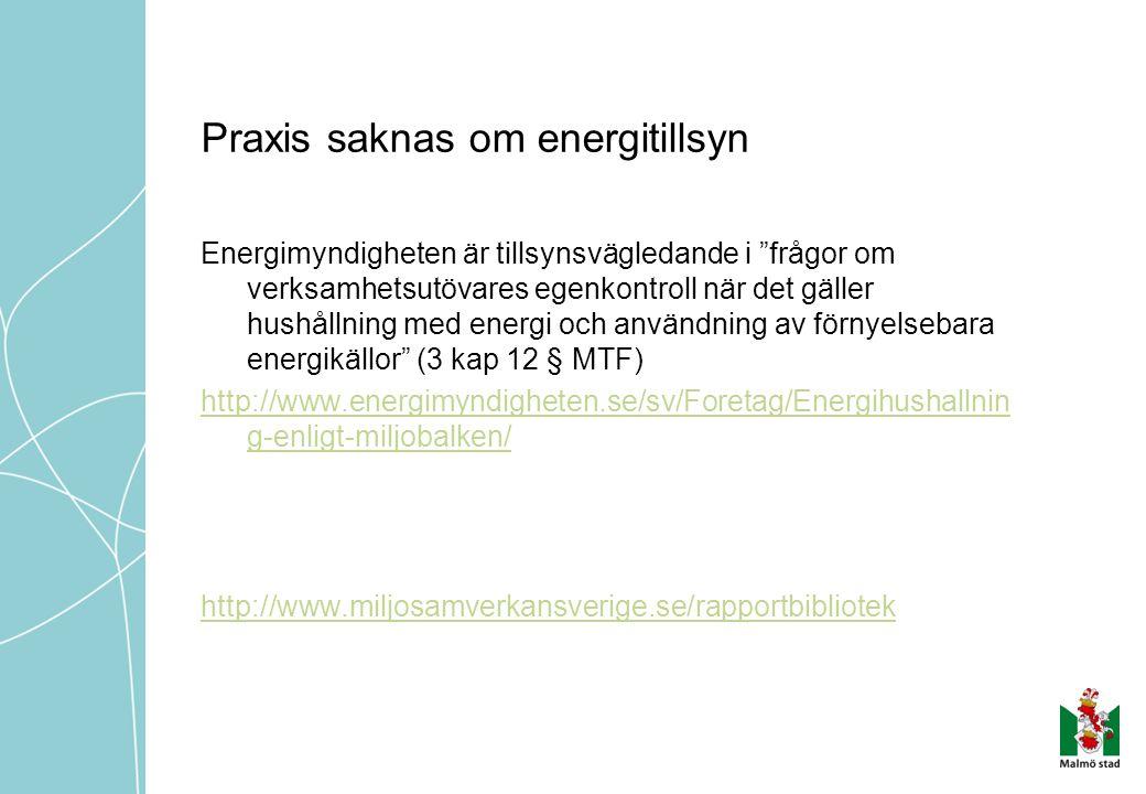 Praxis saknas om energitillsyn Energimyndigheten är tillsynsvägledande i frågor om verksamhetsutövares egenkontroll när det gäller hushållning med energi och användning av förnyelsebara energikällor (3 kap 12 § MTF) http://www.energimyndigheten.se/sv/Foretag/Energihushallnin g-enligt-miljobalken/ http://www.miljosamverkansverige.se/rapportbibliotek