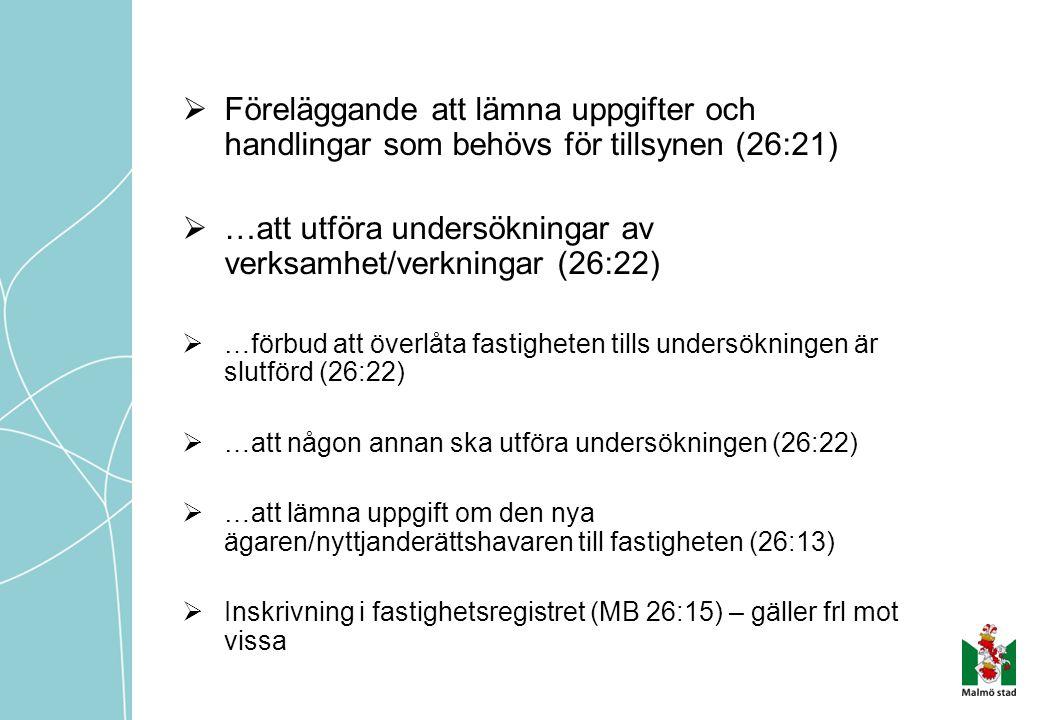  Föreläggande att lämna uppgifter och handlingar som behövs för tillsynen (26:21)  …att utföra undersökningar av verksamhet/verkningar (26:22)  …förbud att överlåta fastigheten tills undersökningen är slutförd (26:22)  …att någon annan ska utföra undersökningen (26:22)  …att lämna uppgift om den nya ägaren/nyttjanderättshavaren till fastigheten (26:13)  Inskrivning i fastighetsregistret (MB 26:15) – gäller frl mot vissa
