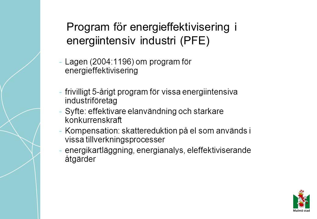 Program för energieffektivisering i energiintensiv industri (PFE) -Lagen (2004:1196) om program för energieffektivisering -frivilligt 5-årigt program för vissa energiintensiva industriföretag -Syfte: effektivare elanvändning och starkare konkurrenskraft -Kompensation: skattereduktion på el som används i vissa tillverkningsprocesser -energikartläggning, energianalys, eleffektiviserande åtgärder