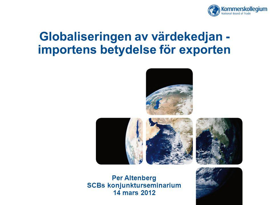 Globaliseringen av värdekedjan - importens betydelse för exporten Per Altenberg SCBs konjunkturseminarium 14 mars 2012