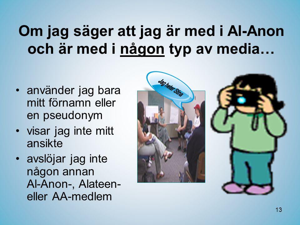 13 Om jag säger att jag är med i Al-Anon och är med i någon typ av media… •använder jag bara mitt förnamn eller en pseudonym •visar jag inte mitt ansikte •avslöjar jag inte någon annan Al-Anon-, Alateen- eller AA-medlem