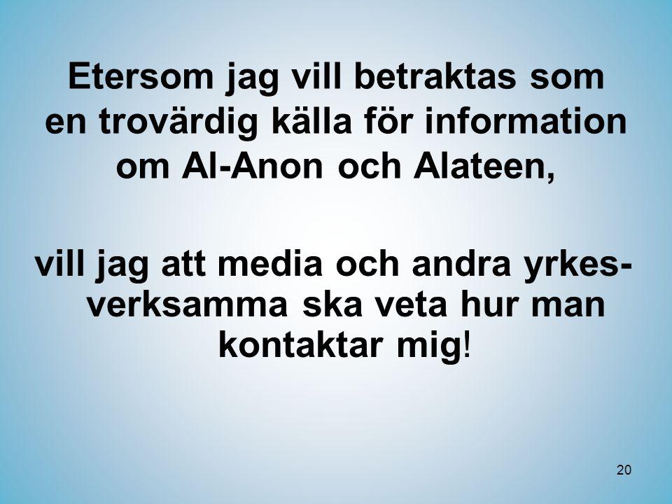 20 Etersom jag vill betraktas som en trovärdig källa för information om Al-Anon och Alateen, vill jag att media och andra yrkes- verksamma ska veta hur man kontaktar mig!