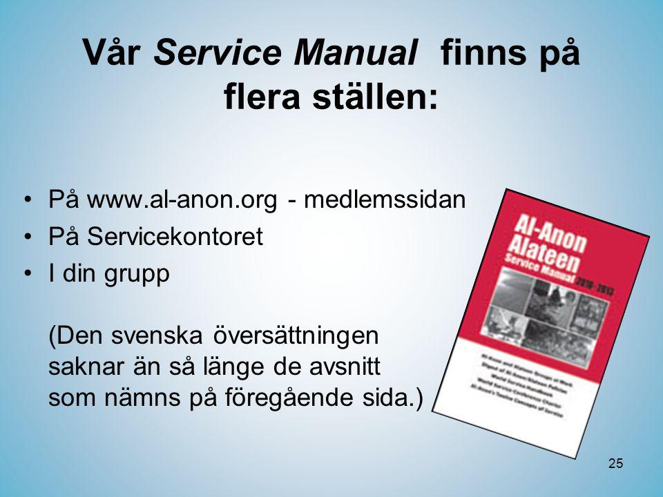 25 Vår Service Manual finns på flera ställen: •På www.al-anon.org - medlemssidan •På Servicekontoret •I din grupp (Den svenska översättningen saknar än så länge de avsnitt som nämns på föregående sida.)