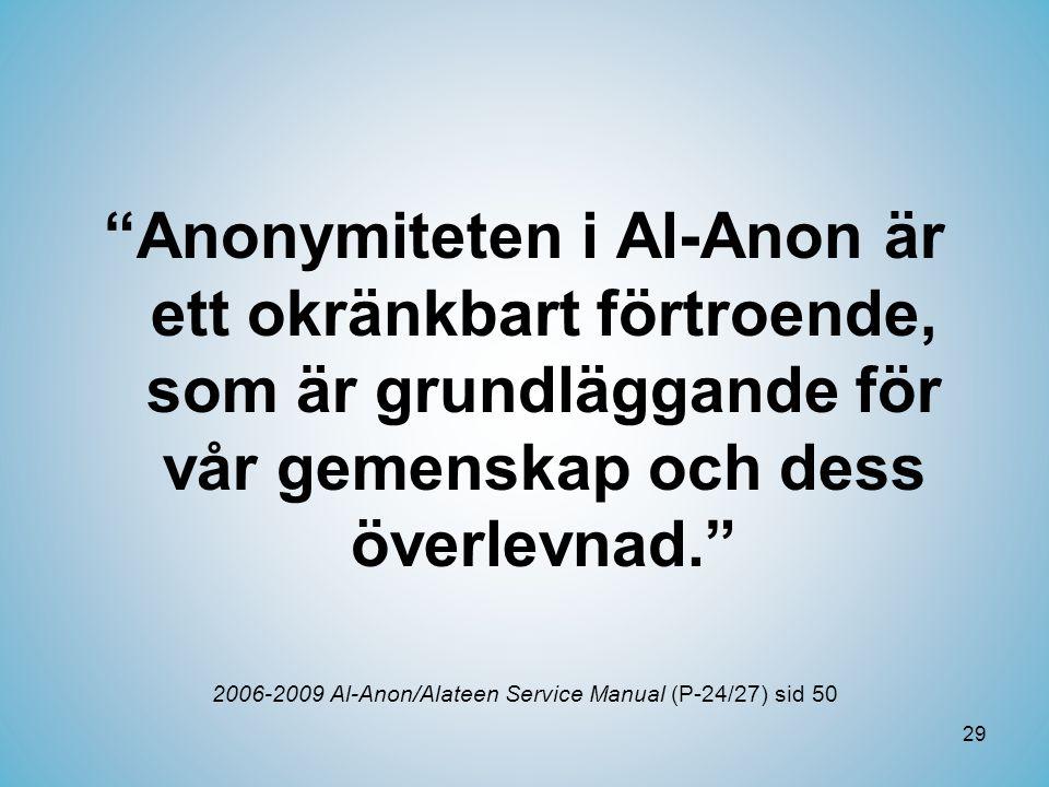 29 Anonymiteten i Al-Anon är ett okränkbart förtroende, som är grundläggande för vår gemenskap och dess överlevnad. 2006-2009 Al-Anon/Alateen Service Manual (P-24/27) sid 50