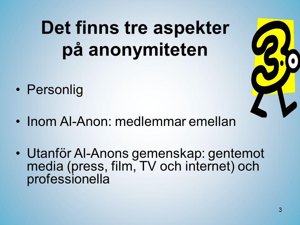 3 Det finns tre aspekter på anonymiteten •Personlig •Inom Al-Anon: medlemmar emellan •Utanför Al-Anons gemenskap: gentemot media (press, film, TV och internet) och professionella