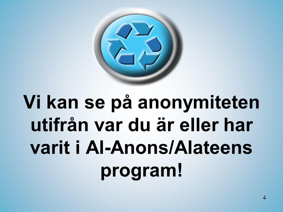4 Vi kan se på anonymiteten utifrån var du är eller har varit i Al-Anons/Alateens program!
