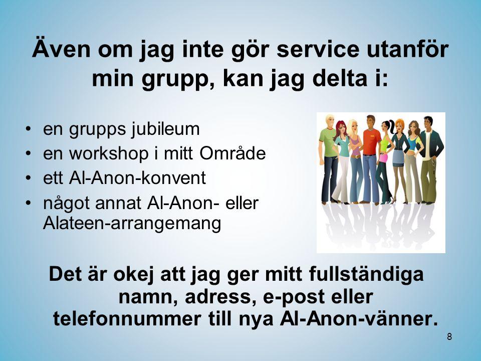 8 Även om jag inte gör service utanför min grupp, kan jag delta i: •en grupps jubileum •en workshop i mitt Område •ett Al-Anon-konvent •något annat Al-Anon- eller Alateen-arrangemang Det är okej att jag ger mitt fullständiga namn, adress, e-post eller telefonnummer till nya Al-Anon-vänner.