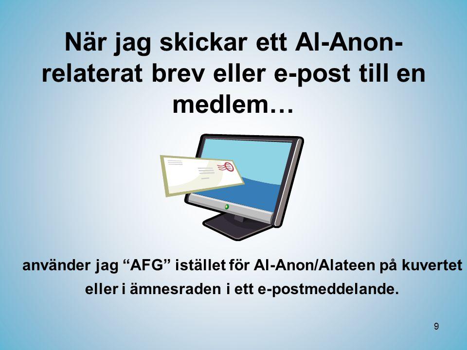 9 När jag skickar ett Al-Anon- relaterat brev eller e-post till en medlem… använder jag AFG istället för Al-Anon/Alateen på kuvertet eller i ämnesraden i ett e-postmeddelande.
