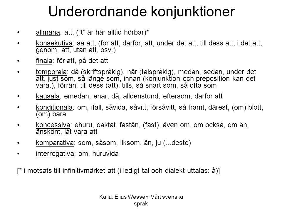 Källa: Elias Wessén: Vårt svenska språk Underordnande konjunktioner •allmäna: att, ( t är här alltid hörbar)* •konsekutiva: så att, (för att, därför, att, under det att, till dess att, i det att, genom, att, utan att, osv.) •finala: för att, på det att •temporala: då (skriftspråkig), när (talspråkig), medan, sedan, under det att, just som, så länge som, innan (konjunktion och preposition kan det vara.), förrän, till dess (att), tills, så snart som, så ofta som •kausala: emedan, enär, då, alldenstund, eftersom, därför att •konditionala: om, ifall, såvida, såvitt, försåvitt, så framt, därest, (om) blott, (om) bara •koncessiva: ehuru, oaktat, fastän, (fast), även om, om också, om än, änskönt, låt vara att •komparativa: som, såsom, liksom, än, ju (...desto) •interrogativa: om, huruvida [* i motsats till infinitivmärket att (i ledigt tal och dialekt uttalas: å)]